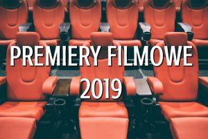 Premiery filmowe 2019. Co warto zobaczyć w kinie? Subiektywny przegląd Miśka